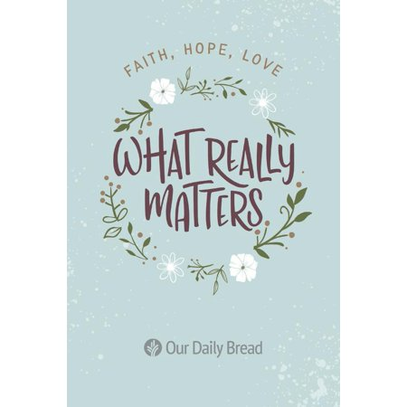 What Really Matters : Faith, Hope, Love: 365 Daily Devotions from Our Daily