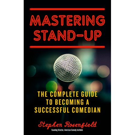 Mastering Stand-Up : The Complete Guide to Becoming a Successful