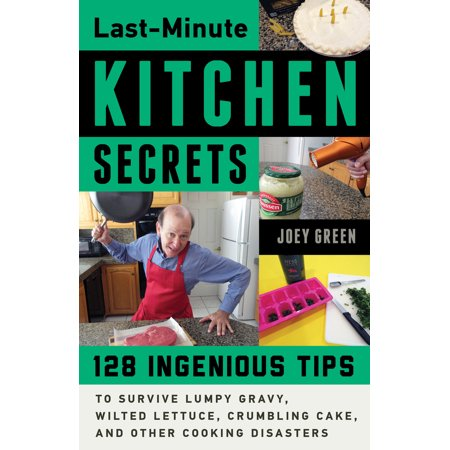 Last-Minute Kitchen Secrets : 128 Ingenious Tips to Survive Lumpy Gravy, Wilted Lettuce, Crumbling Cake, and Other Cooking Disasters ()