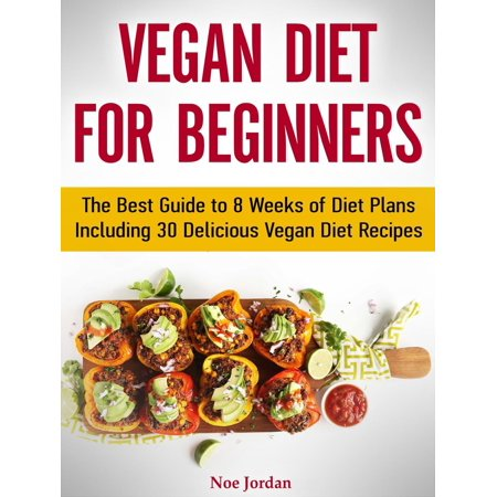 Vegan Diet for Beginners: The Best Guide to 8 Weeks of Diet Plans Including 30 Delicious Vegan Diet Recipes - (Best 1 Week Detox Diet Plan)