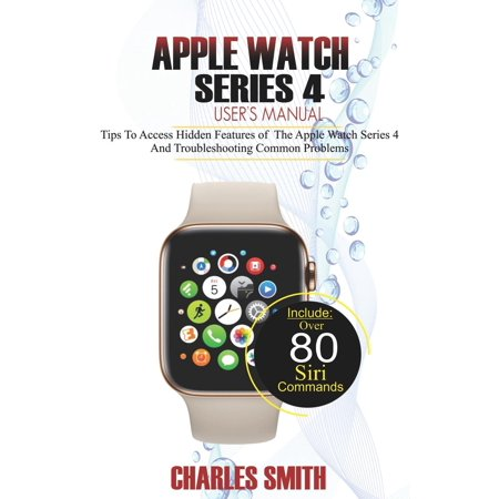 Apple Watch Series 4 User's Manual: Tips to Access Hidden Features of the Apple Watch Series 4 And Troubleshooting Common Problems (Paperback) (Gear Access Series)