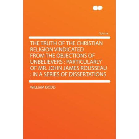 The Truth of the Christian Religion Vindicated from the Objections of Unbelievers : Particularly of Mr. John James Rousseau: In a Series of Dissertations ()