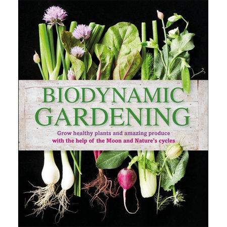 Biodynamic Gardening : Grow Healthy Plants and Amazing Produce with the Help of the Moon and Nature's Cycles