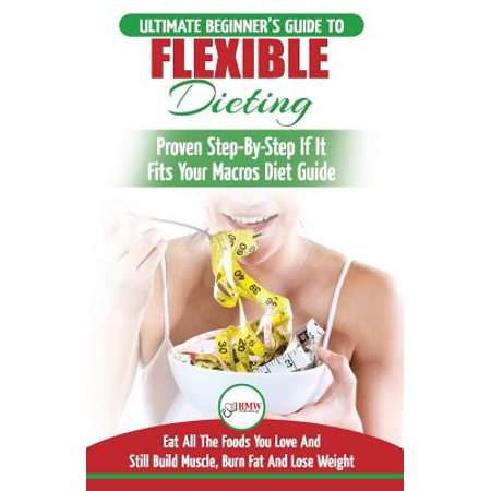 Iifym & Flexible Dieting : The Ultimate Beginner's Flexible Calorie Counting Diet Guide to Eat All the Foods You Love, If It Fits Your Macros and Still Build Muscle, Burn Fat and Lose