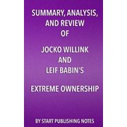 Summary, Analysis, and Review of Jocko Willink and Leif Babin's Extreme Ownership : How U.S. Navy Seals Lead and Win