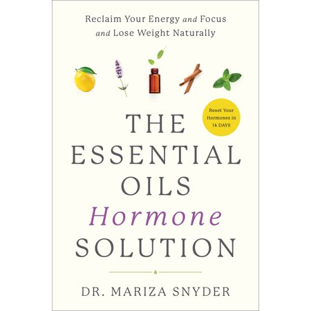 The Essential Oils Hormone Solution : Reclaim Your Energy and Focus and Lose Weight