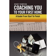 Coaching You to Your First Home : A Guide from Start to Finish