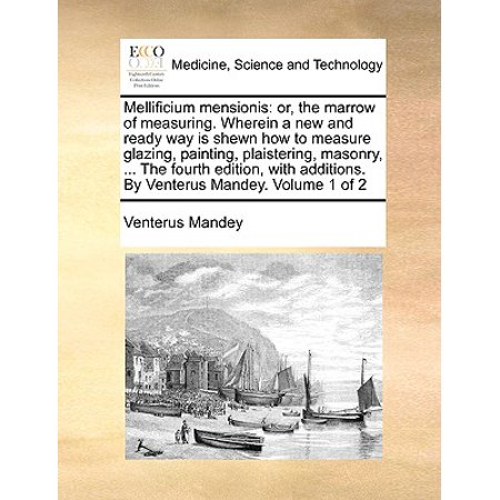 Painting Measures - Mellificium Mensionis : Or, the Marrow of Measuring. Wherein a New and Ready Way Is Shewn How to Measure Glazing, Painting, Plaistering, Masonry, ... the Fourth Edition, with Additions. by Venterus Mandey. Volume 1 of 2