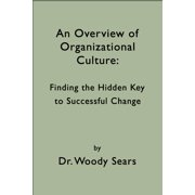 An Overview of Organizational Culture: Finding the Hidden Key to Successful Change - eBook