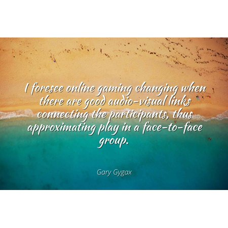 Gary Gygax - I foresee online gaming changing when there are good audio-visual links connecting the participants, thus approximating play in a face-to-fac - Famous Quotes Laminated POSTER PRINT