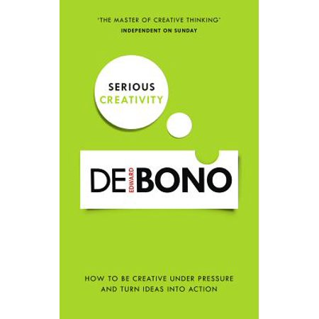 Serious Creativity : How to Be Creative Under Pressure and Turn Ideas into Action