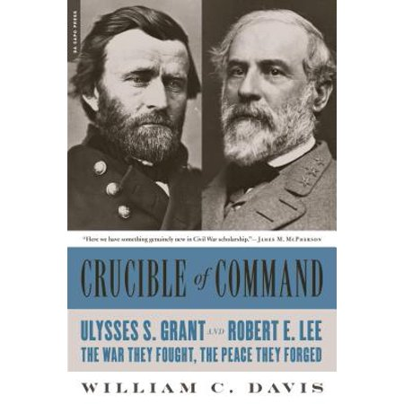 Crucible of Command : Ulysses S. Grant and Robert E. Lee--The War They Fought, the Peace They