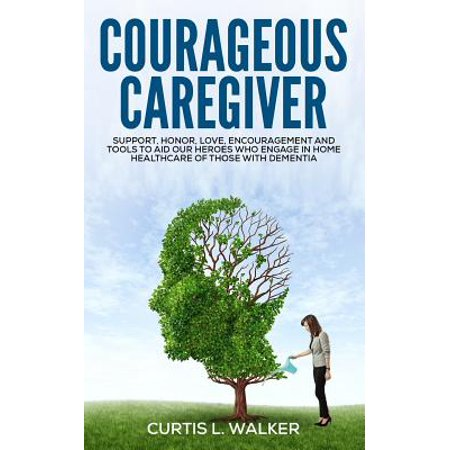 Courageous Caregiver : Support, Encouragement, and Tools to Aid Our Heroes Who Partake in Home Healthcare for Those with Dementia.