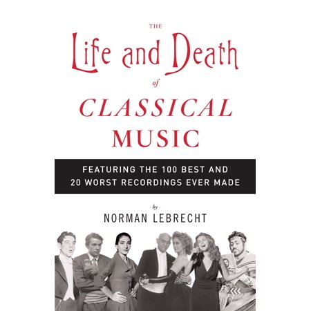 The Life and Death of Classical Music : Featuring the 100 Best and 20 Worst Recordings Ever