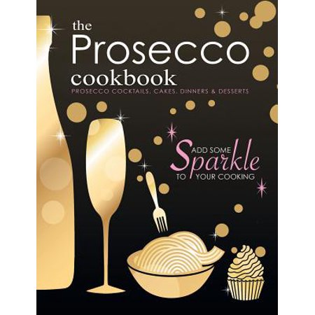 The Prosecco Cookbook : Prosecco Cocktails, Cakes, Dinners &