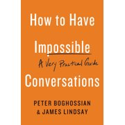 How to Have Impossible Conversations : A Very Practical Guide