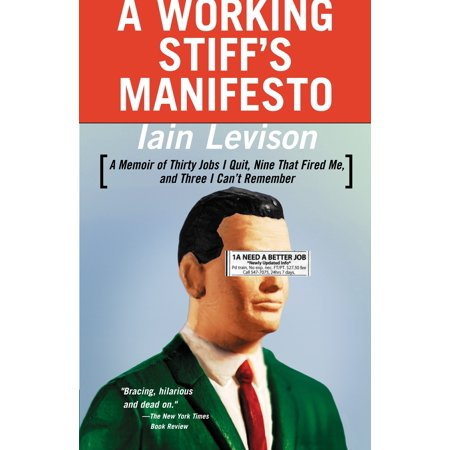 A Working Stiff's Manifesto : A Memoir of Thirty Jobs I Quit, Nine That Fired Me, and Three I Can't