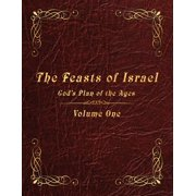 The Feasts of Israel : God's Plan of the Ages - Volume 1