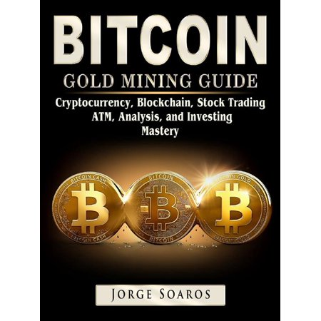 Bitcoin Gold Mining Guide: Cryptocurrency, Blockchain, Stock Trading, ATM, Analysis, and Investing Mastery -