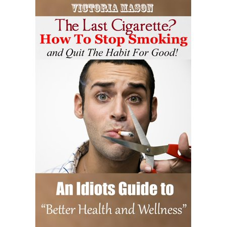 The Last Cigarette?: How to Stop Smoking and Quit The Habit For Good! - An Idiots Guide to Better Health and Wellness - (Best Way To Stop Smoking Cigarettes)