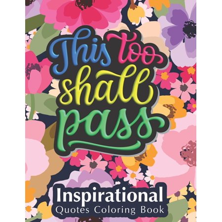 This Too Shall Pass: Fantastic Designs Inspirational Quotes Coloring Book, Fun Creative Quotes Coloring Book for Everyone, Special Gift for Kids and Adults of All Ages (Paperback) 54 Brilliant Designs Uplifting quotes coloring bookMotivate your life with fantasic designs and great quotes to help melt stress away.Positive affirmations and inspiring quotes intertwined into gorgeous patterns will provide hours of fun, stress relief, creativity, and relaxation. Full page designs are printed single side on 60 lb paper stock. Relax and unwind as you color these dazzling illustrations.Features: 54 unique designsLarge 8.5 x 11 inches. High-resolution printingPrinted single side for no bleed through.Printed on bright whiteDurable glossy coverMakes a great space gift! Happy coloring! Categories: mandala quotes, inspiration coloring quotes, quote coloring, colouring quotes. Gift ideas: gift for friend that is stressed, gift for friend during pandemic, gift for friend after breakup, best memorable gift for a friend, gift for friend going through hard time, gift for friend in mourning, gift for podcaster, gift for stressed women, book for creatives, book for daughter from mom, book for mom, book for mom from daughter, book for new grandmother, book for nurses, book for positivity, book for pregnant women, book for self growth, book for seniors, book for single woman, book for sisters, book for women, book for women inspirational, book for young adults, book for young women, Gifts for women, Birthday gifts for women, Teen girl gifts, Baby girl gifts, Gifts for mom, Mom gifts, Grandma gifts, Best friend gifts, Gifts for her, Gifts for men, Boyfriend gifts, Baby boy gifts, Birthday gifts for men, Gifts for dad, Dad gifts, Gifts for him, Men's gifts, Gifts for husband, Gifts for men who have everything, Best friend gifts,
