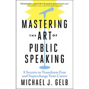 Mastering the Art of Public Speaking: 8 Secrets to Transform Fear and Supercharge Your Career (Paperback)