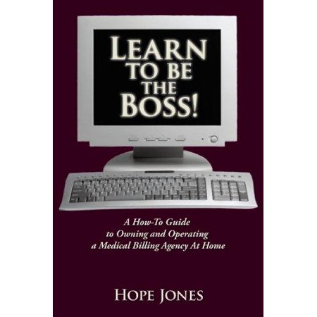 Learn To Be The Boss   A How To Guide To Owning And Operating A Medical Billing Agency At Home