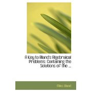 A Key to Bland's Algebraical Problems : Containing the Solutions of the ...
