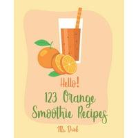 Orange Smoothie Recipes: Hello! 123 Orange Smoothie Recipes: Best Orange Smoothie Cookbook Ever For Beginners [Matcha Recipes, Smoothie Bowl Recipe, Tropical Drink Recipes, Vegetable And Fruit Smoothi