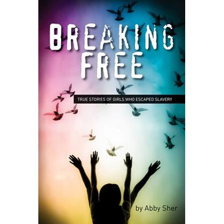 Breaking Free : True Stories of Girls Who Escaped Modern
