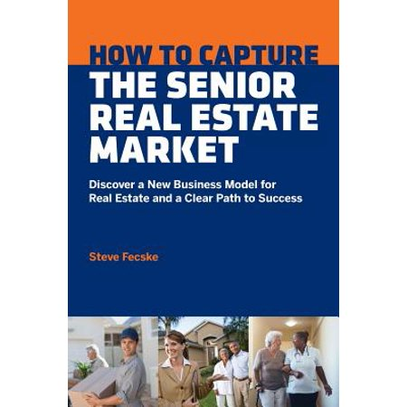 How to Capture the Senior Real Estate Market : Discover a New Business Model for Real Estate and a Clear Path to