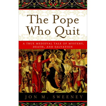 The Pope Who Quit : A True Medieval Tale of Mystery, Death, and