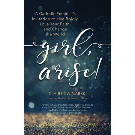 Girl, Arise! : A Catholic Feminist's Invitation to Live Boldly, Love Your Faith, and Change the (Best Catholic Seminaries In The World)