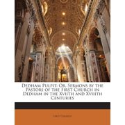Dedham Pulpit : Or, Sermons by the Pastors of the First Church in Dedham in the Xviith and Xviiith Centuries