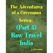 The Adventures of a Greenman Series: (Part 5) Raw Travel India - eBook