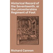 Historical Record of the Seventeenth, or the Leicestershire Regiment of Foot - eBook