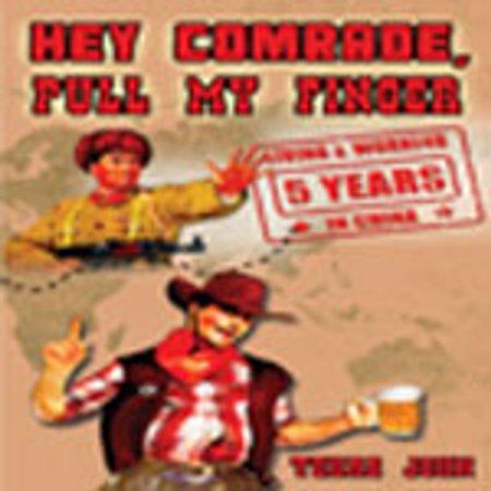 Hey Comrade, Pull My Finger: 5 Years Living & Working in China - (Junior Senior Hey Hey My My Yo Yo)