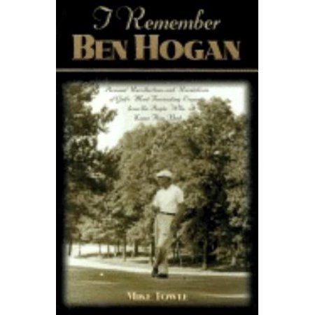 I Remember Ben Hogan : Personal Recollections and Revelations of Golf's Most Fascinating Legend from the People Who Knew Him (Best Ben Hogan Irons Ever Made)