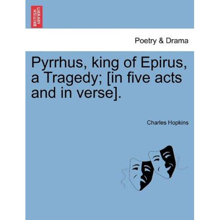 Pyrrhus  King Of Epirus  A Tragedy   In Five Acts And In Verse
