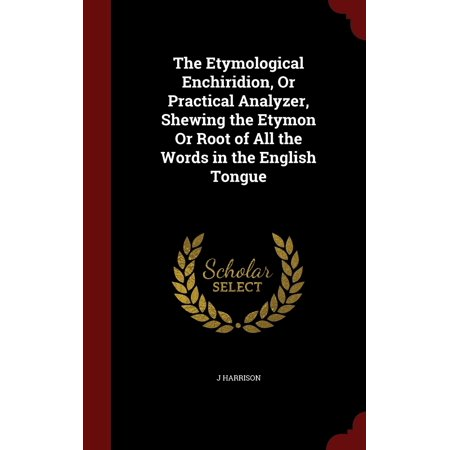 The Etymological Enchiridion, or Practical Analyzer, Shewing the Etymon or Root of All the Words in the English