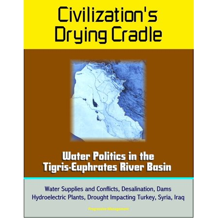 Civilization's Drying Cradle: Water Politics in the Tigris-Euphrates River Basin - Water Supplies and Conflicts, Desalination, Dams, Hydroelectric Plants, Drought Impacting Turkey, Syria, Iraq -