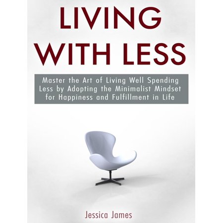 Living with Less: Master the Art of Living Well Spending Less by Adopting the Minimalist Mindset for Happiness and Fulfillment in Life -