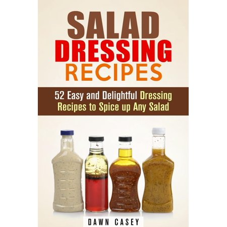 Salad Dressing Recipes: 52 Easy and Delightful Dressing Recipes to Spice up Any Salad - eBook (Easy Dressing Up Ideas For Halloween)