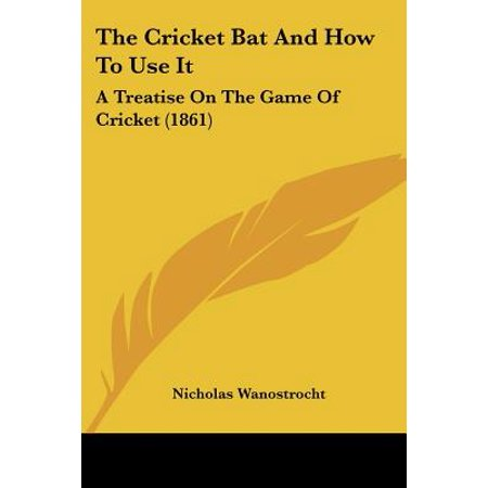 The Cricket Bat and How to Use It : A Treatise on the Game of Cricket