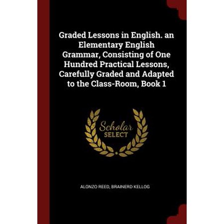 Graded Lessons in English. an Elementary English Grammar, Consisting of One Hundred Practical Lessons, Carefully Graded and Adapted to the Class-Room, Book 1 (Halloween Lesson Esl Elementary)