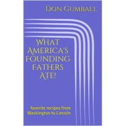What America's Founding Fathers Ate! Favorite Recipes from Washington to Lincoln - eBook