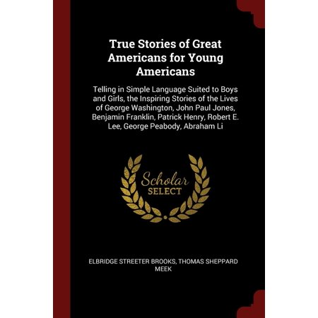 True Stories of Great Americans for Young Americans : Telling in Simple Language Suited to Boys and Girls, the Inspiring Stories of the Lives of George Washington, John Paul Jones, Benjamin Franklin, Patrick Henry, Robert E. Lee, George Peabody, Abraham Li](Lee Patrick Harris)