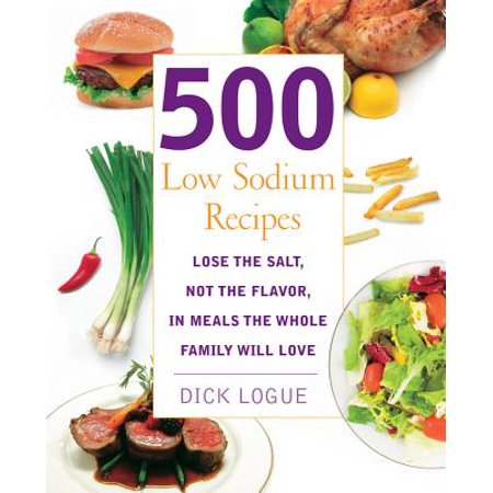 500 Low Sodium Recipes : Lose the salt, not the flavor in meals the whole family will love
