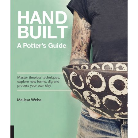 Handbuilt, A Potter's Guide : Master timeless techniques, explore new forms, dig and process your own