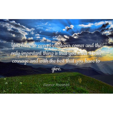 Eleanor Roosevelt - You have to accept whatever comes and the only important thing is that you meet it with courage and with the best that you have to giv - Famous Quotes Laminated POSTER PRINT (Best Thing To Have For Breakfast To Lose Weight)